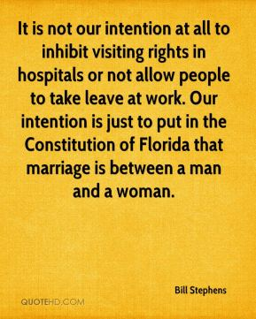 Bill Stephens - It is not our intention at all to inhibit visiting rights in hospitals or not allow people to take leave at work. Our intention is just to put in the Constitution of Florida that marriage is between a man and a woman.