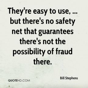 Bill Stephens - They're easy to use, ... but there's no safety net that guarantees there's not the possibility of fraud there.