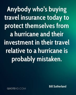 Bill Sutherland - Anybody who's buying travel insurance today to protect themselves from a hurricane and their investment in their travel relative to a hurricane is probably mistaken.