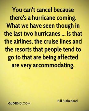 You can't cancel because there's a hurricane coming. What we have seen though in the last two hurricanes ... is that the airlines, the cruise lines and the resorts that people tend to go to that are being affected are very accommodating.