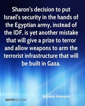 Binyamin Netanyahu - Sharon's decision to put Israel's security in the hands of the Egyptian army, instead of the IDF, is yet another mistake that will give a prize to terror and allow weapons to arm the terrorist infrastructure that will be built in Gaza.