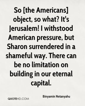 Binyamin Netanyahu - So [the Americans] object, so what? It's Jerusalem! I withstood American pressure, but Sharon surrendered in a shameful way. There can be no limitation on building in our eternal capital.