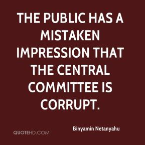 Binyamin Netanyahu - The public has a mistaken impression that the central committee is corrupt.
