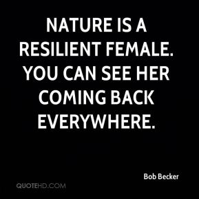 Bob Becker - Nature is a resilient female. You can see her coming back everywhere.