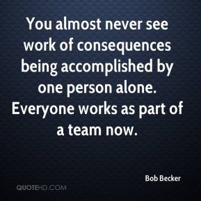 Bob Becker - You almost never see work of consequences being accomplished by one person alone. Everyone works as part of a team now.