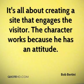 Bob Bertini - It's all about creating a site that engages the visitor. The character works because he has an attitude.