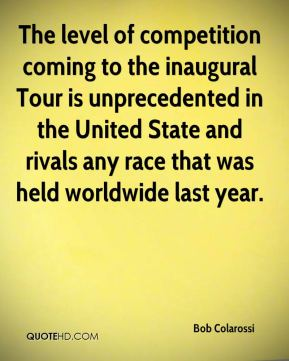 Bob Colarossi - The level of competition coming to the inaugural Tour is unprecedented in the United State and rivals any race that was held worldwide last year.