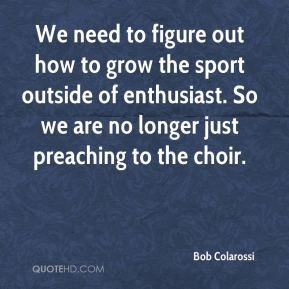 Bob Colarossi - We need to figure out how to grow the sport outside of enthusiast. So we are no longer just preaching to the choir.