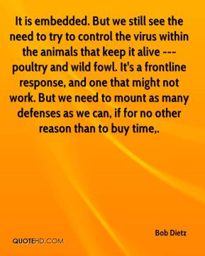 Bob Dietz - It is embedded. But we still see the need to try to control the virus within the animals that keep it alive --- poultry and wild fowl. It's a frontline response, and one that might not work. But we need to mount as many defenses as we can, if for no other reason than to buy time.