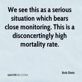 Bob Dietz - We see this as a serious situation which bears close monitoring. This is a disconcertingly high mortality rate.