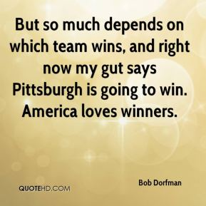 But so much depends on which team wins, and right now my gut says Pittsburgh is going to win. America loves winners.