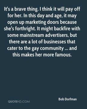 It's a brave thing. I think it will pay off for her. In this day and age, it may open up marketing doors because she's forthright. It might backfire with some mainstream advertisers, but there are a lot of businesses that cater to the gay community ... and this makes her more famous.