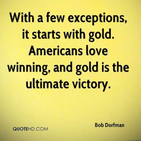 Bob Dorfman - With a few exceptions, it starts with gold. Americans love winning, and gold is the ultimate victory.