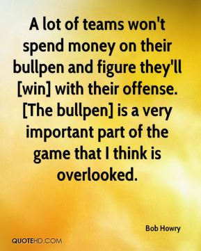 A lot of teams won't spend money on their bullpen and figure they'll [win] with their offense. [The bullpen] is a very important part of the game that I think is overlooked.