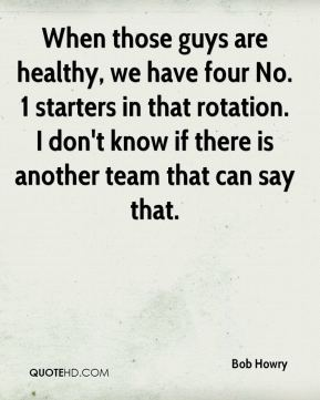 When those guys are healthy, we have four No. 1 starters in that rotation. I don't know if there is another team that can say that.