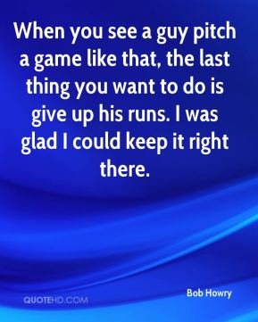When you see a guy pitch a game like that, the last thing you want to do is give up his runs. I was glad I could keep it right there.