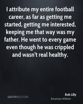 Bob Lilly - I attribute my entire football career, as far as getting me started, getting me interested, keeping me that way was my father. He went to every game even though he was crippled and wasn't real healthy.