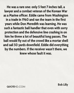 Bob Lilly - He was a rare one: only 5 feet 7 inches tall, a lawyer and a combat veteran of the Korean War as a Marine officer. Eddie came from Washington in a trade in 1960 and ran the team in the first years while Don Meredith was learning. He was such a fantastic ball handler that even with sorry protection and the defensive line crashing in on him he threw a lot of beautiful long passes. The ball would fly out of the crowd like a mortar shell and sail 50 yards downfield. Eddie did everything by the numbers. If the receiver wasn't there, we knew whose fault it was.