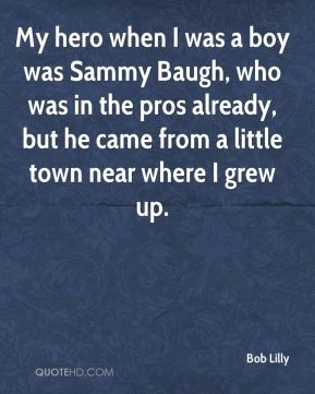 Bob Lilly - My hero when I was a boy was Sammy Baugh, who was in the pros already, but he came from a little town near where I grew up.