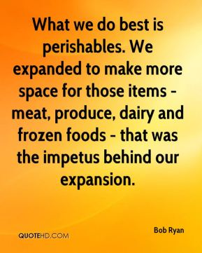 Bob Ryan - What we do best is perishables. We expanded to make more space for those items - meat, produce, dairy and frozen foods - that was the impetus behind our expansion.
