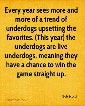 Every year sees more and more of a trend of underdogs upsetting the favorites. (This year) the underdogs are live underdogs, meaning they have a chance to win the game straight up.