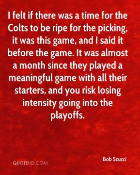 Bob Scucci - I felt if there was a time for the Colts to be ripe for the picking, it was this game, and I said it before the game. It was almost a month since they played a meaningful game with all their starters, and you risk losing intensity going into the playoffs.