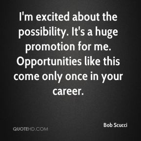 I'm excited about the possibility. It's a huge promotion for me. Opportunities like this come only once in your career.