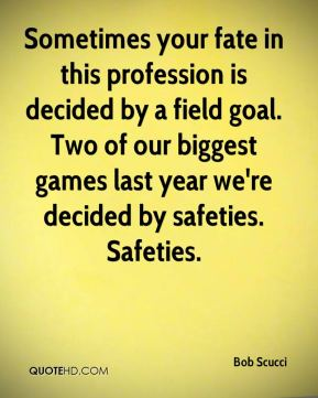 Sometimes your fate in this profession is decided by a field goal. Two of our biggest games last year we're decided by safeties. Safeties.