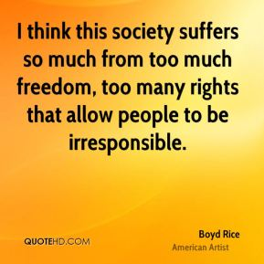 Boyd Rice - I think this society suffers so much from too much freedom, too many rights that allow people to be irresponsible.