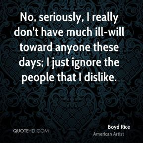 Boyd Rice - No, seriously, I really don't have much ill-will toward anyone these days; I just ignore the people that I dislike.