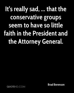 Brad Berenson - It's really sad, ... that the conservative groups seem to have so little faith in the President and the Attorney General.