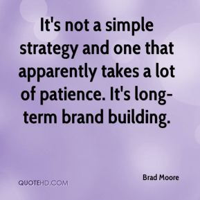 It's not a simple strategy and one that apparently takes a lot of patience. It's long-term brand building.
