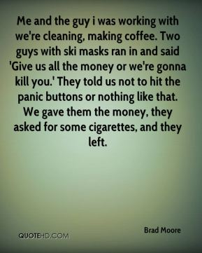 Brad Moore - Me and the guy i was working with we're cleaning, making coffee. Two guys with ski masks ran in and said 'Give us all the money or we're gonna kill you.' They told us not to hit the panic buttons or nothing like that. We gave them the money, they asked for some cigarettes, and they left.