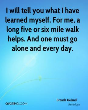 Brenda Ueland - I will tell you what I have learned myself. For me, a long five or six mile walk helps. And one must go alone and every day.