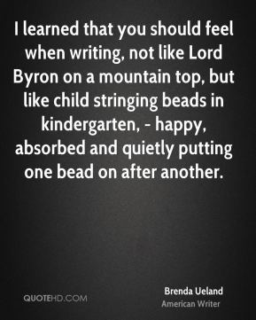 I learned that you should feel when writing, not like Lord Byron on a mountain top, but like child stringing beads in kindergarten, - happy, absorbed and quietly putting one bead on after another.