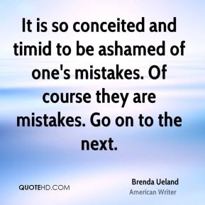 Brenda Ueland - It is so conceited and timid to be ashamed of one's mistakes. Of course they are mistakes. Go on to the next.