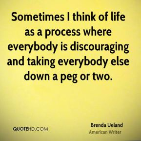 Brenda Ueland - Sometimes I think of life as a process where everybody is discouraging and taking everybody else down a peg or two.