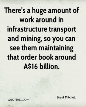 Brent Mitchell - There's a huge amount of work around in infrastructure transport and mining, so you can see them maintaining that order book around A$16 billion.
