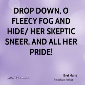 Bret Harte - Drop down, O fleecy Fog and hide/ Her skeptic sneer, and all her pride!