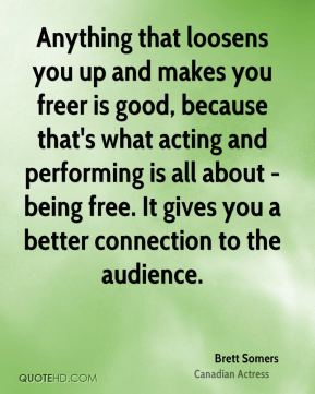 Brett Somers - Anything that loosens you up and makes you freer is good, because that's what acting and performing is all about - being free. It gives you a better connection to the audience.