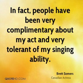 Brett Somers - In fact, people have been very complimentary about my act and very tolerant of my singing ability.
