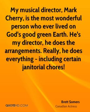 Brett Somers - My musical director, Mark Cherry, is the most wonderful person who ever lived on God's good green Earth. He's my director, he does the arrangements. Really, he does everything - including certain janitorial chores!
