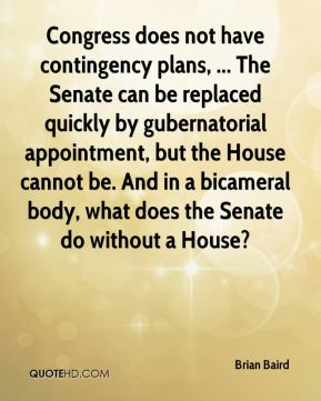 Brian Baird - Congress does not have contingency plans, ... The Senate can be replaced quickly by gubernatorial appointment, but the House cannot be. And in a bicameral body, what does the Senate do without a House?