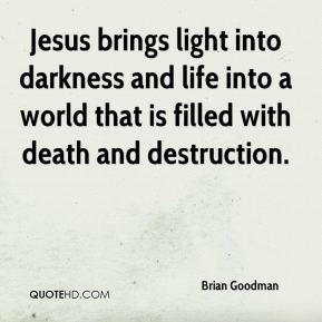 Brian Goodman - Jesus brings light into darkness and life into a world that is filled with death and destruction.
