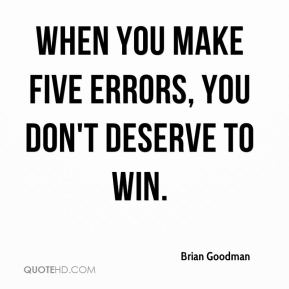 Brian Goodman - When you make five errors, you don't deserve to win.