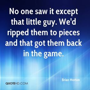 Brian Horton - No one saw it except that little guy. We'd ripped them to pieces and that got them back in the game.