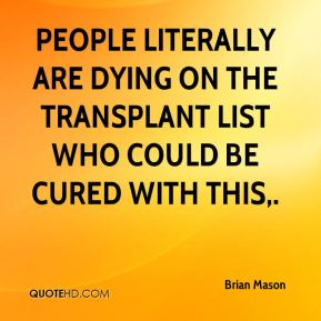 Brian Mason - People literally are dying on the transplant list who could be cured with this.