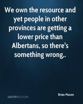 Brian Mason - We own the resource and yet people in other provinces are getting a lower price than Albertans, so there's something wrong.