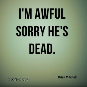 Brian Mitchell - I'm awful sorry he's dead.