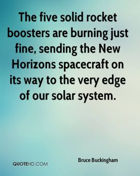 Bruce Buckingham - The five solid rocket boosters are burning just fine, sending the New Horizons spacecraft on its way to the very edge of our solar system.